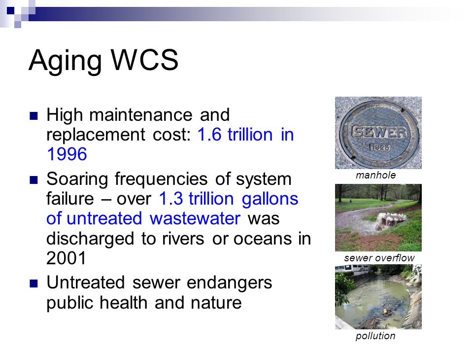 Aging WCS High maintenance and replacement cost: 1.6 trillion in 1996 Soaring frequencies of system failure – over 1.3 trillion gallons of untreated w