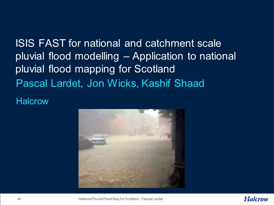 1National Pluvial Flood Map for Scotland - Pascal Lardet ISIS FAST for national and catchment scale pluvial flood modelling – Application to national pluvial flood mapping for Scotland Pascal Lardet, Jon Wicks, Kashif Shaad Halcrow