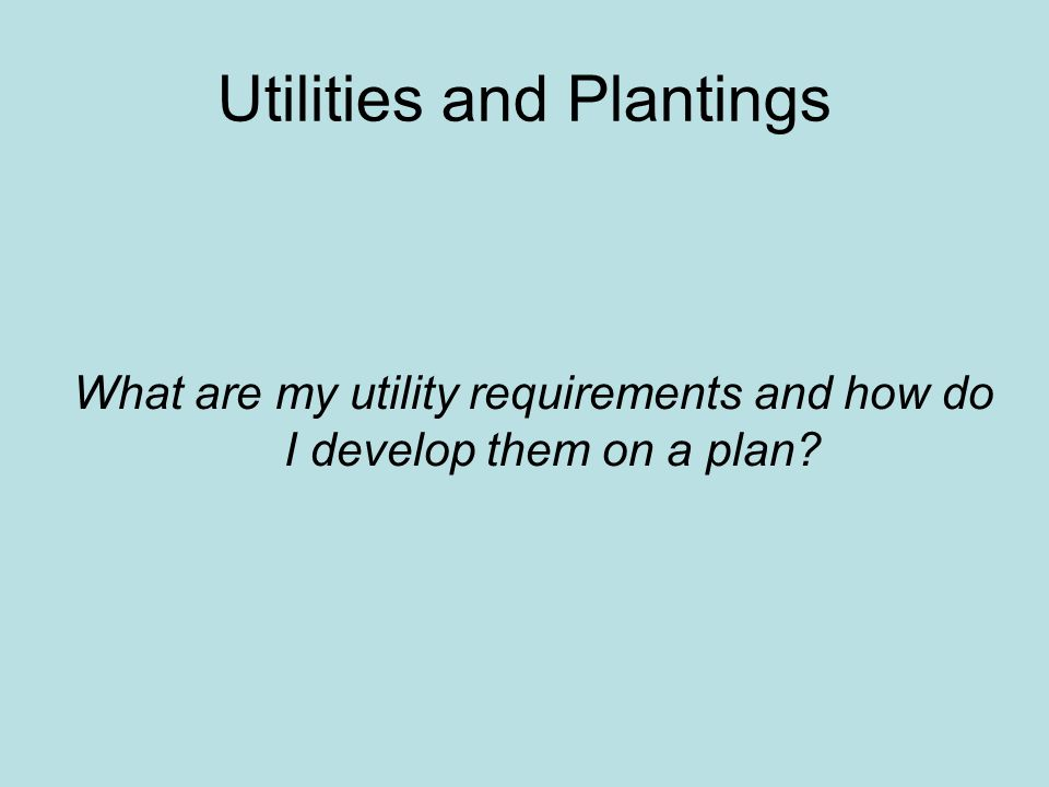 Utilities and Plantings What are my utility requirements and how do I develop them on a plan