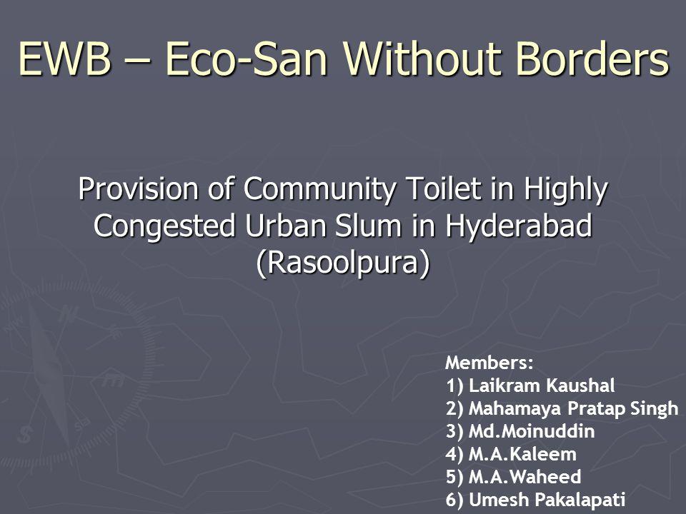 EWB – Eco-San Without Borders Provision of Community Toilet in Highly Congested Urban Slum in Hyderabad (Rasoolpura) Members: 1) Laikram Kaushal 2) Mahamaya Pratap Singh 3) Md.Moinuddin 4) M.A.Kaleem 5) M.A.Waheed 6) Umesh Pakalapati