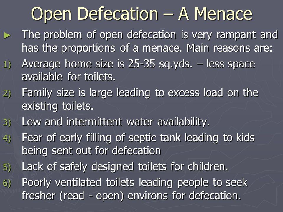 Open Defecation – A Menace ► The problem of open defecation is very rampant and has the proportions of a menace.