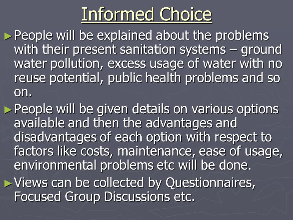 Informed Choice ► People will be explained about the problems with their present sanitation systems – ground water pollution, excess usage of water with no reuse potential, public health problems and so on.