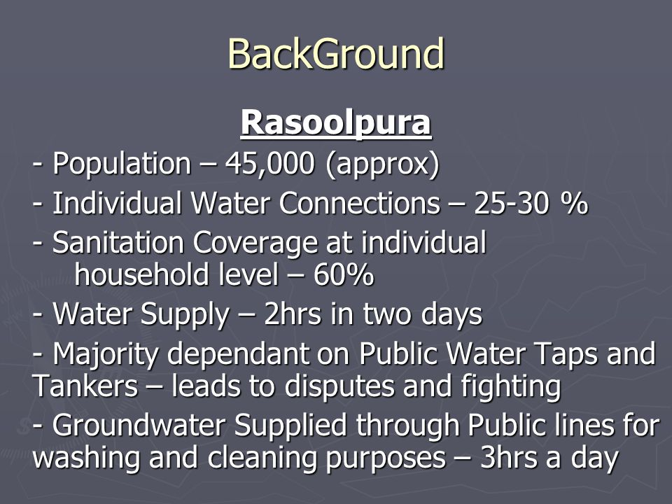 BackGround Rasoolpura - Population – 45,000 (approx) - Individual Water Connections – 25-30 % - Sanitation Coverage at individual household level – 60% - Water Supply – 2hrs in two days - Majority dependant on Public Water Taps and Tankers – leads to disputes and fighting - Groundwater Supplied through Public lines for washing and cleaning purposes – 3hrs a day
