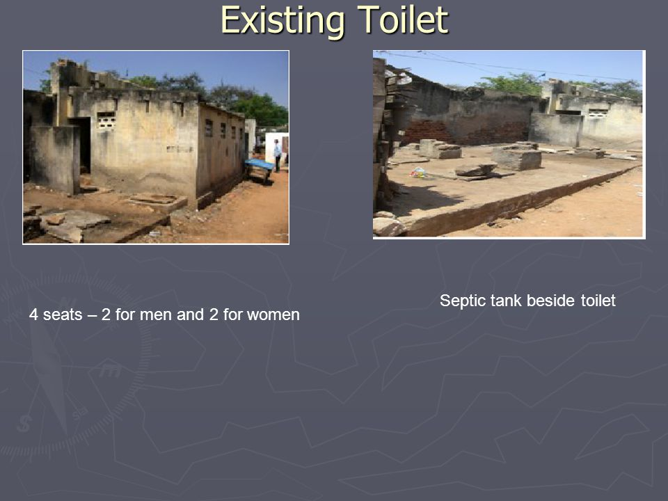 Existing Toilet 4 seats – 2 for men and 2 for women Septic tank beside toilet
