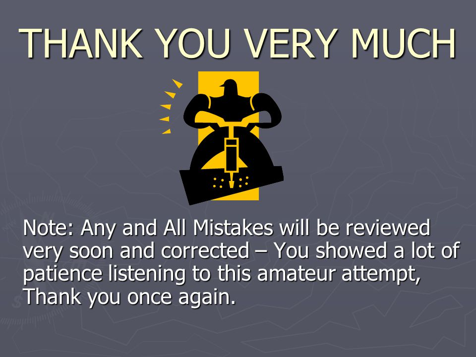 THANK YOU VERY MUCH Note: Any and All Mistakes will be reviewed very soon and corrected – You showed a lot of patience listening to this amateur attempt, Thank you once again.