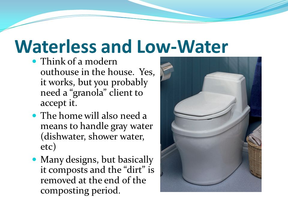 "Waterless and Low-Water Think of a modern outhouse in the house. Yes, it works, but you probably need a ""granola"" client to accept it. The home will a"