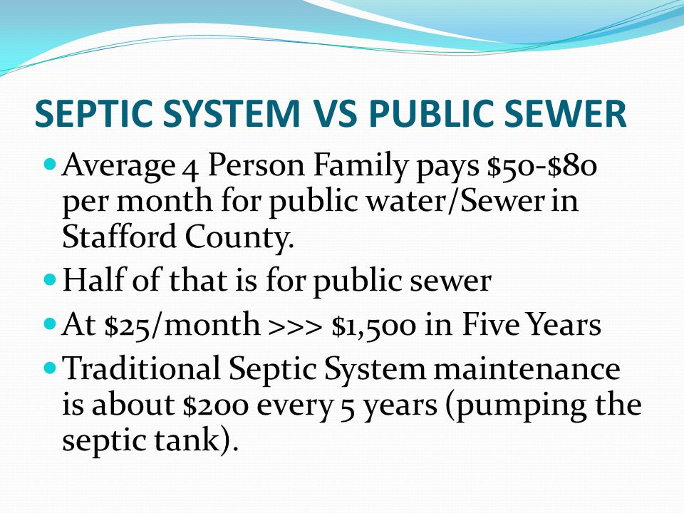 SEPTIC SYSTEM VS PUBLIC SEWER Average 4 Person Family pays $50-$80 per month for public water/Sewer in Stafford County. Half of that is for public sew