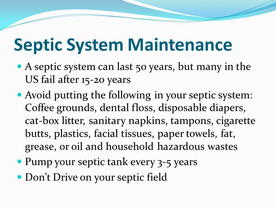 Septic System Maintenance A septic system can last 50 years, but many in the US fail after 15-20 years Avoid putting the following in your septic syst