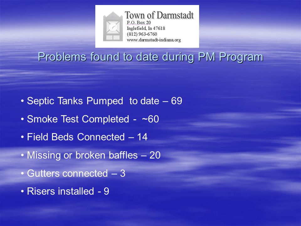 Problems found to date during PM Program Septic Tanks Pumped to date – 69 Smoke Test Completed - ~60 Field Beds Connected – 14 Missing or broken baffl