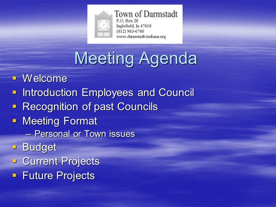 Meeting Agenda  Welcome  Introduction Employees and Council  Recognition of past Councils  Meeting Format –Personal or Town issues  Budget  Current Projects  Future Projects