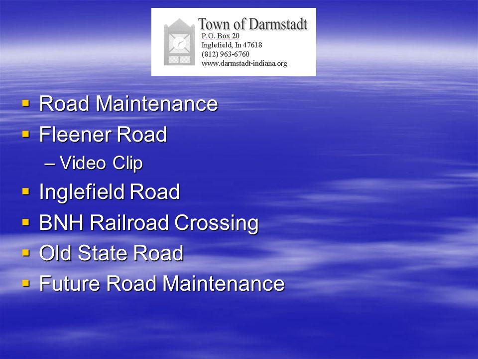  Road Maintenance  Fleener Road –Video Clip  Inglefield Road  BNH Railroad Crossing  Old State Road  Future Road Maintenance