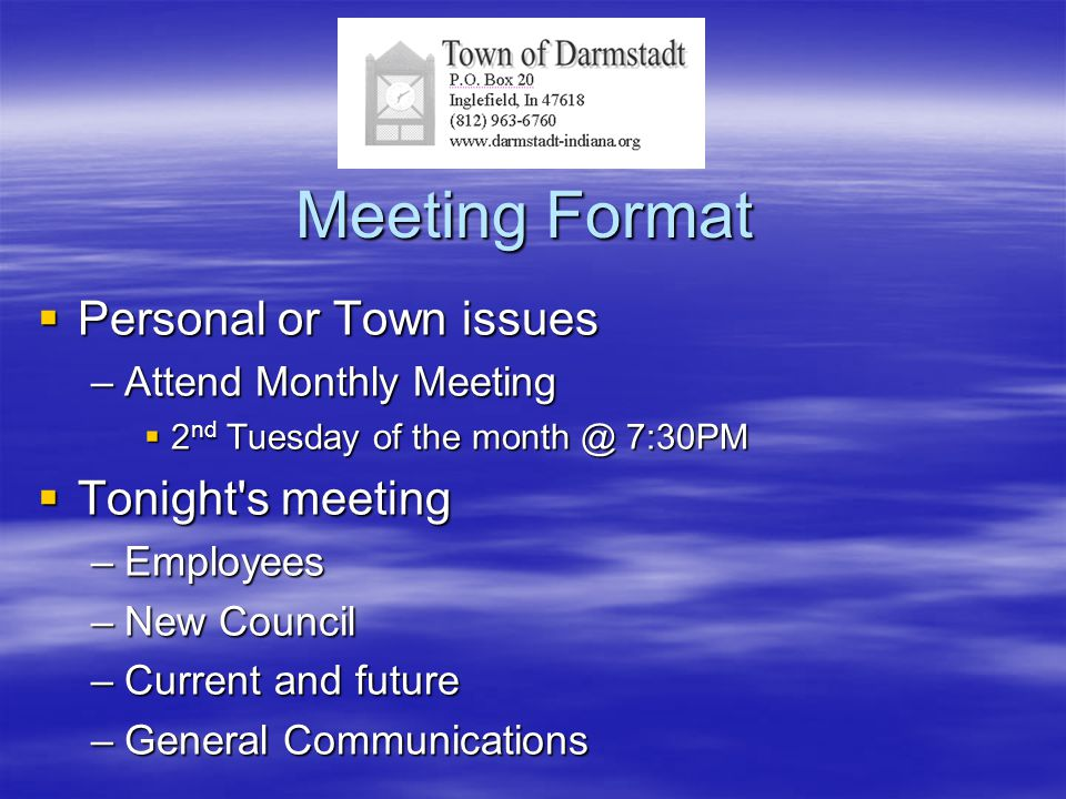 Meeting Format  Personal or Town issues –Attend Monthly Meeting  2 nd Tuesday of the month @ 7:30PM  Tonight s meeting –Employees –New Council –Current and future –General Communications