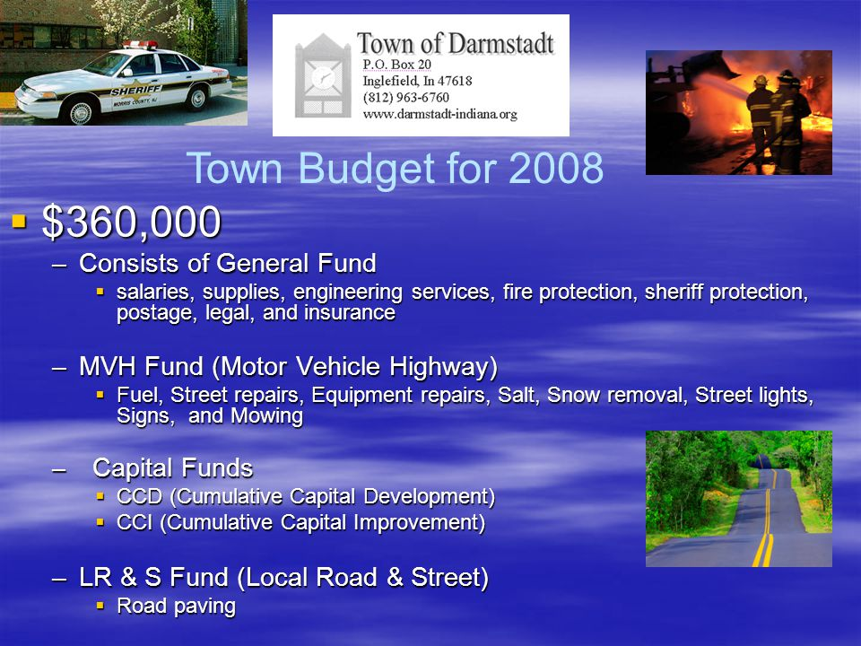  $360,000 –Consists of General Fund  salaries, supplies, engineering services, fire protection, sheriff protection, postage, legal, and insurance –MVH Fund (Motor Vehicle Highway)  Fuel, Street repairs, Equipment repairs, Salt, Snow removal, Street lights, Signs, and Mowing – Capital Funds  CCD (Cumulative Capital Development)  CCI (Cumulative Capital Improvement) –LR & S Fund (Local Road & Street)  Road paving Town Budget for 2008