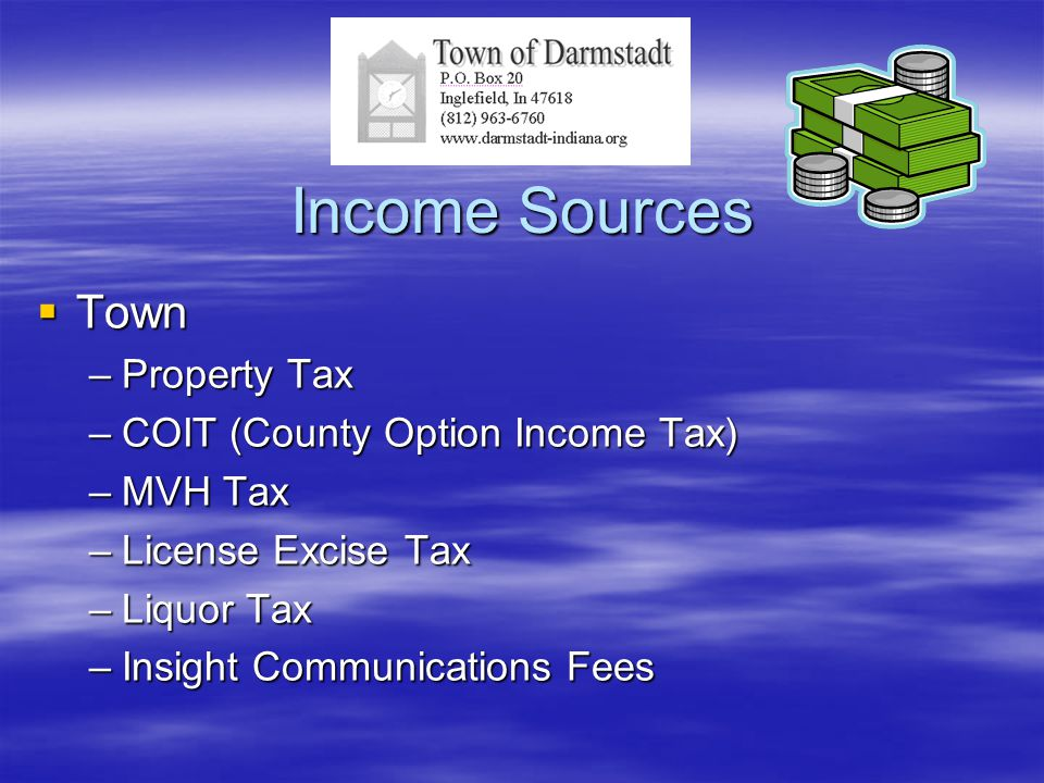 Income Sources  Town –Property Tax –COIT (County Option Income Tax) –MVH Tax –License Excise Tax –Liquor Tax –Insight Communications Fees