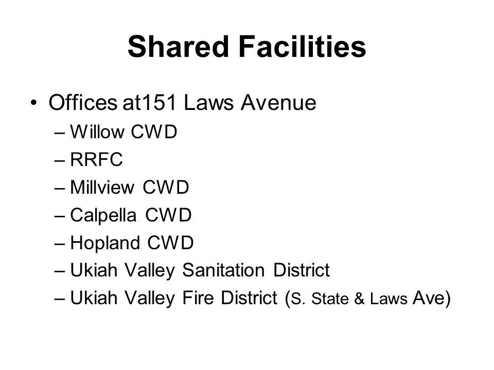 Shared Facilities Offices at151 Laws Avenue –Willow CWD –RRFC –Millview CWD –Calpella CWD –Hopland CWD –Ukiah Valley Sanitation District –Ukiah Valley Fire District ( S.