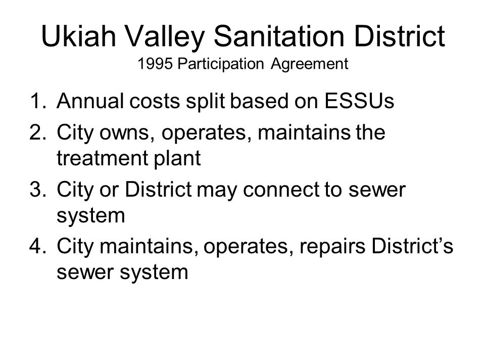 Ukiah Valley Sanitation District 1995 Participation Agreement 1.Annual costs split based on ESSUs 2.City owns, operates, maintains the treatment plant