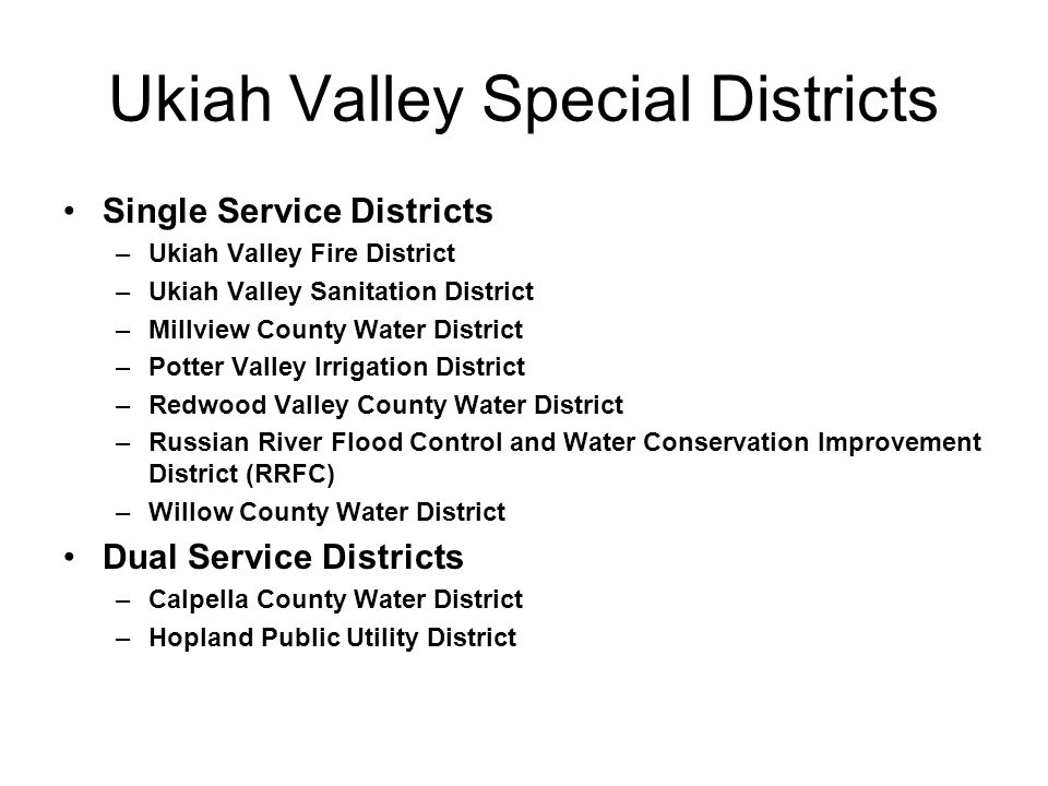 Ukiah Valley Special Districts Single Service Districts –Ukiah Valley Fire District –Ukiah Valley Sanitation District –Millview County Water District –Potter Valley Irrigation District –Redwood Valley County Water District –Russian River Flood Control and Water Conservation Improvement District (RRFC) –Willow County Water District Dual Service Districts –Calpella County Water District –Hopland Public Utility District