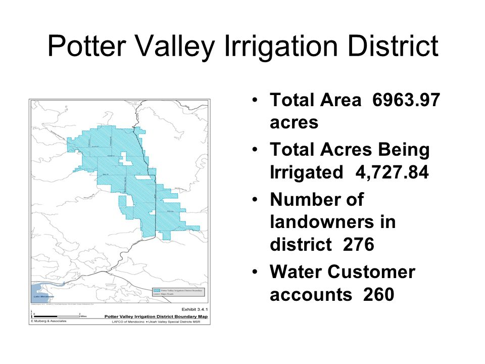 Potter Valley Irrigation District Total Area 6963.97 acres Total Acres Being Irrigated 4,727.84 Number of landowners in district 276 Water Customer accounts 260