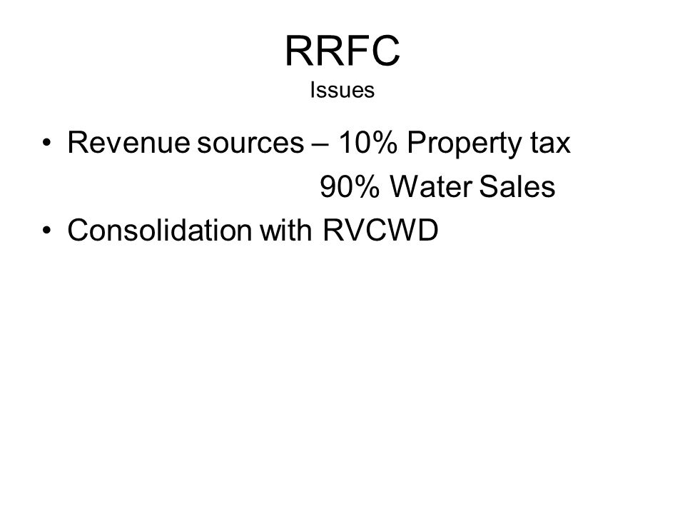RRFC Issues Revenue sources – 10% Property tax 90% Water Sales Consolidation with RVCWD