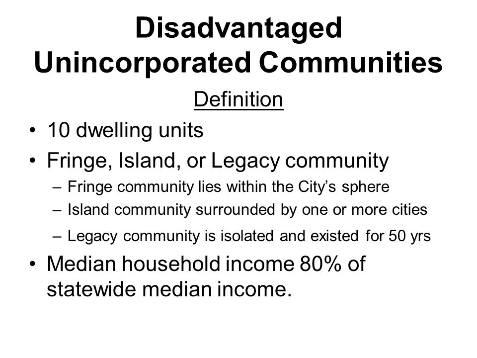 Disadvantaged Unincorporated Communities Definition 10 dwelling units Fringe, Island, or Legacy community –Fringe community lies within the City's sphere –Island community surrounded by one or more cities –Legacy community is isolated and existed for 50 yrs Median household income 80% of statewide median income.