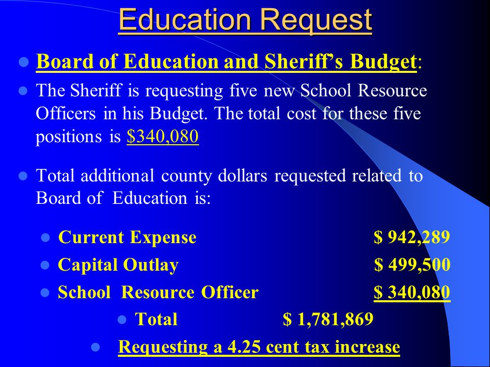 Education Request Board of Education and Sheriff's Budget: The Sheriff is requesting five new School Resource Officers in his Budget.