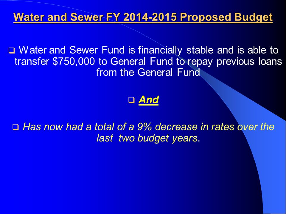 Water and Sewer FY 2014-2015 Proposed Budget  Water and Sewer Fund is financially stable and is able to transfer $750,000 to General Fund to repay previous loans from the General Fund  And  Has now had a total of a 9% decrease in rates over the last two budget years.