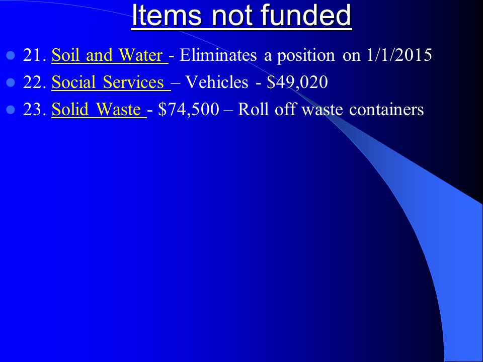Items not funded 21. Soil and Water - Eliminates a position on 1/1/2015 22. Social Services – Vehicles - $49,020 23. Solid Waste - $74,500 – Roll off