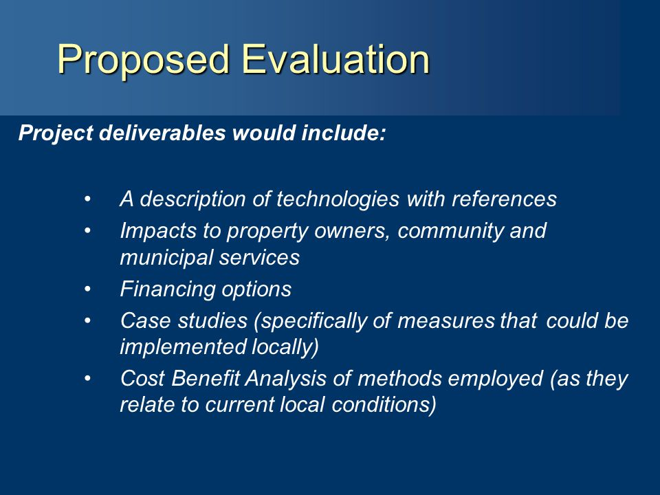Presentation Outline Proposed Evaluation Project deliverables would include: A description of technologies with references Impacts to property owners, community and municipal services Financing options Case studies (specifically of measures that could be implemented locally) Cost Benefit Analysis of methods employed (as they relate to current local conditions)