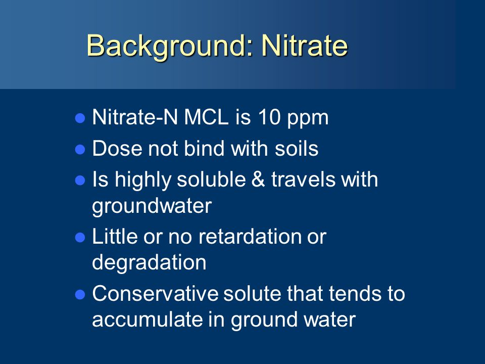 Background: Nitrate Nitrate-N MCL is 10 ppm Dose not bind with soils Is highly soluble & travels with groundwater Little or no retardation or degradation Conservative solute that tends to accumulate in ground water