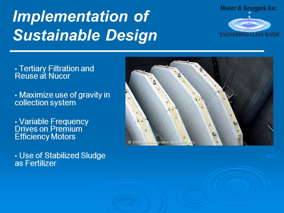 Implementation of Sustainable Design ________________________ Tertiary Filtration and Reuse at Nucor Maximize use of gravity in collection system Variable Frequency Drives on Premium Efficiency Motors Use of Stabilized Sludge as Fertilizer