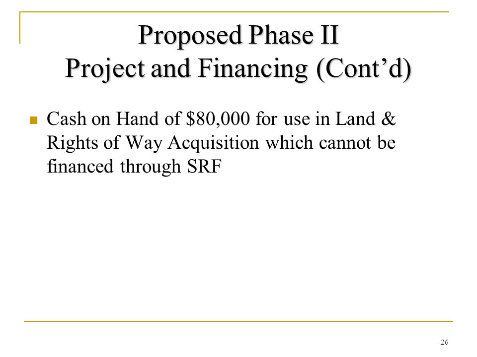 Proposed Phase II Project and Financing (Cont'd) Cash on Hand of $80,000 for use in Land & Rights of Way Acquisition which cannot be financed through SRF 26