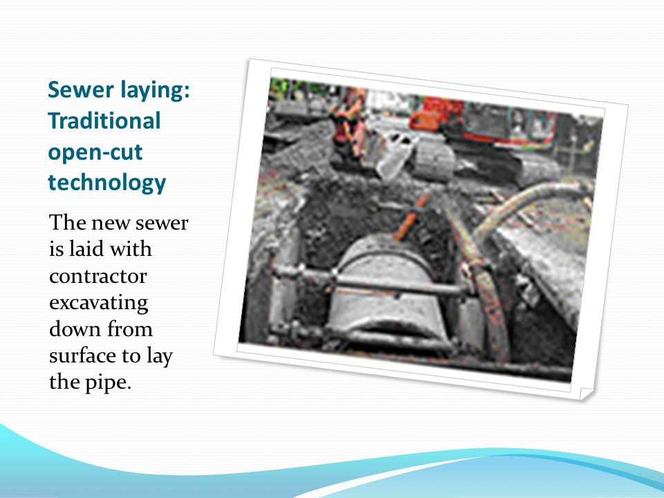 Sewer laying: Traditional open-cut technology The new sewer is laid with contractor excavating down from surface to lay the pipe.