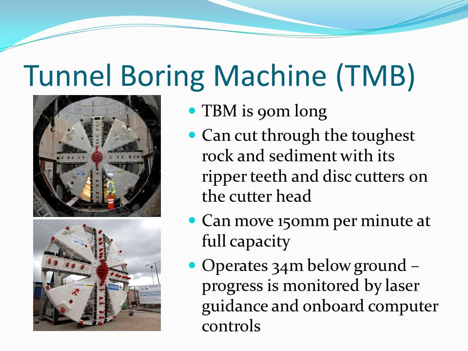 Tunnel Boring Machine (TMB) TBM is 90m long Can cut through the toughest rock and sediment with its ripper teeth and disc cutters on the cutter head Can move 150mm per minute at full capacity Operates 34m below ground – progress is monitored by laser guidance and onboard computer controls
