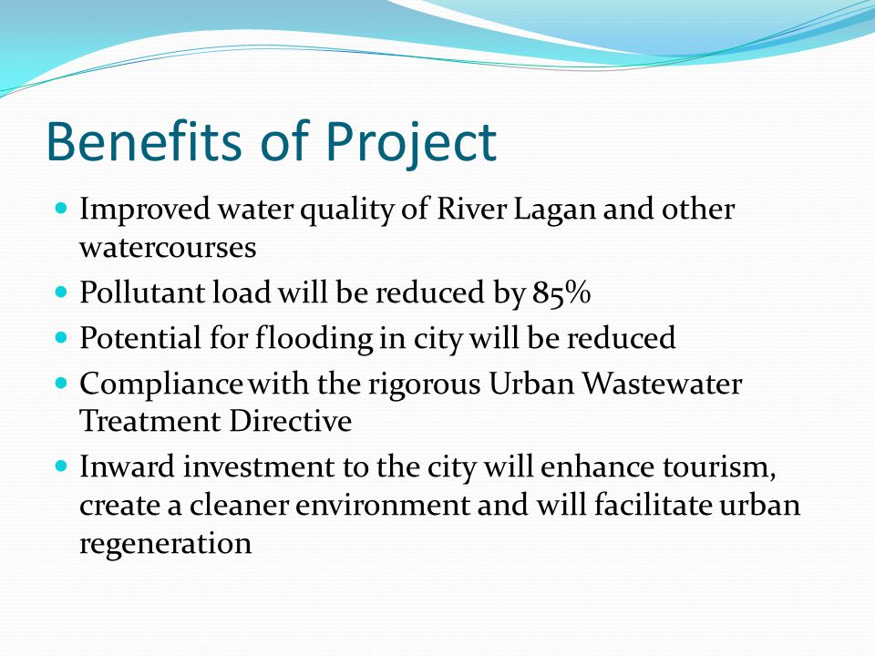 Benefits of Project Improved water quality of River Lagan and other watercourses Pollutant load will be reduced by 85% Potential for flooding in city will be reduced Compliance with the rigorous Urban Wastewater Treatment Directive Inward investment to the city will enhance tourism, create a cleaner environment and will facilitate urban regeneration