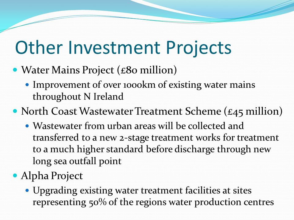 Other Investment Projects Water Mains Project (£80 million) Improvement of over 1000km of existing water mains throughout N Ireland North Coast Wastewater Treatment Scheme (£45 million) Wastewater from urban areas will be collected and transferred to a new 2-stage treatment works for treatment to a much higher standard before discharge through new long sea outfall point Alpha Project Upgrading existing water treatment facilities at sites representing 50% of the regions water production centres