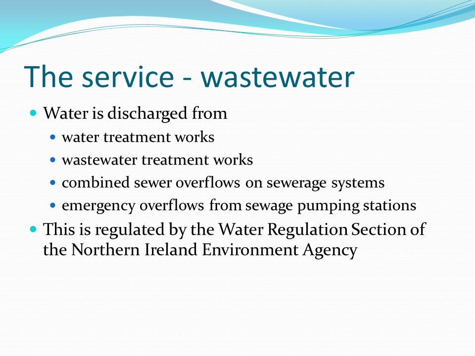 The service - wastewater Water is discharged from water treatment works wastewater treatment works combined sewer overflows on sewerage systems emergency overflows from sewage pumping stations This is regulated by the Water Regulation Section of the Northern Ireland Environment Agency