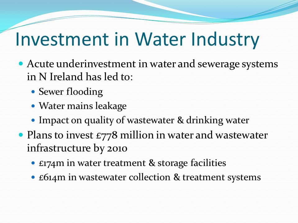 Investment in Water Industry Acute underinvestment in water and sewerage systems in N Ireland has led to: Sewer flooding Water mains leakage Impact on quality of wastewater & drinking water Plans to invest £778 million in water and wastewater infrastructure by 2010 £174m in water treatment & storage facilities £614m in wastewater collection & treatment systems