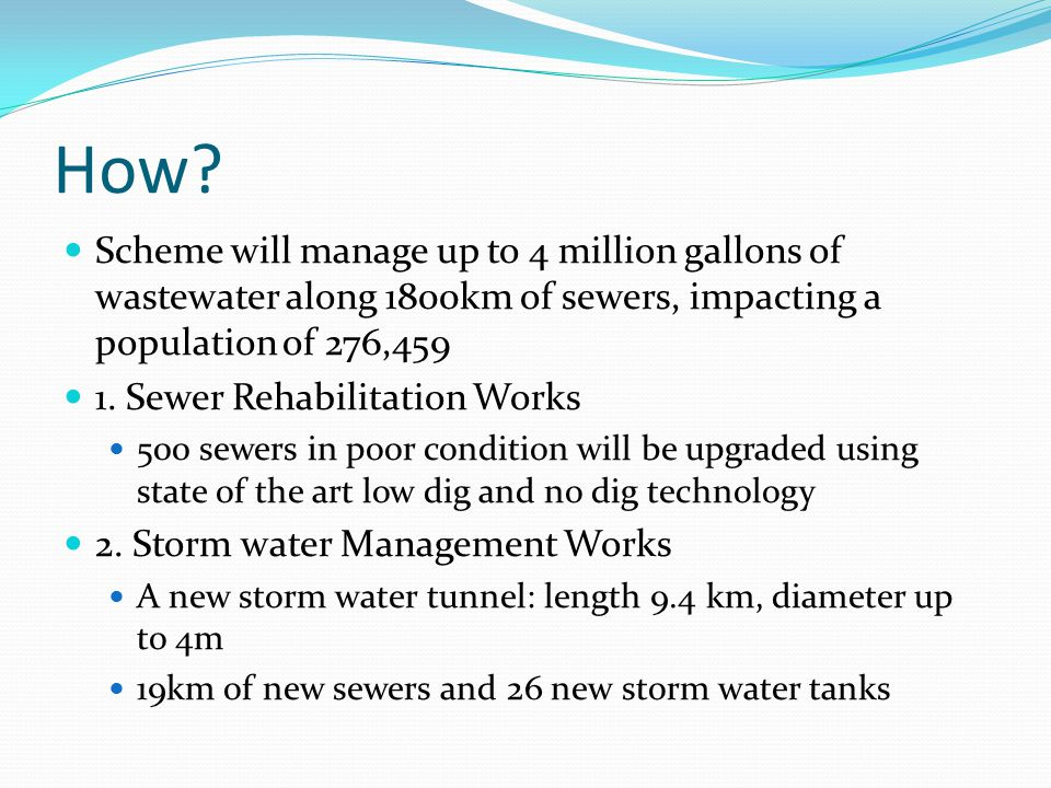 How? Scheme will manage up to 4 million gallons of wastewater along 1800km of sewers, impacting a population of 276,459 1. Sewer Rehabilitation Works