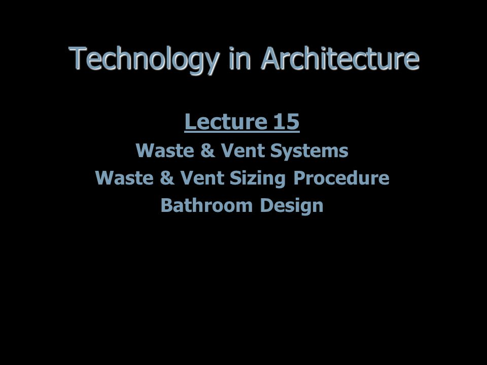 Technology in Architecture Lecture 15 Waste & Vent Systems Waste & Vent Sizing Procedure Bathroom Design Lecture 15 Waste & Vent Systems Waste & Vent Sizing Procedure Bathroom Design