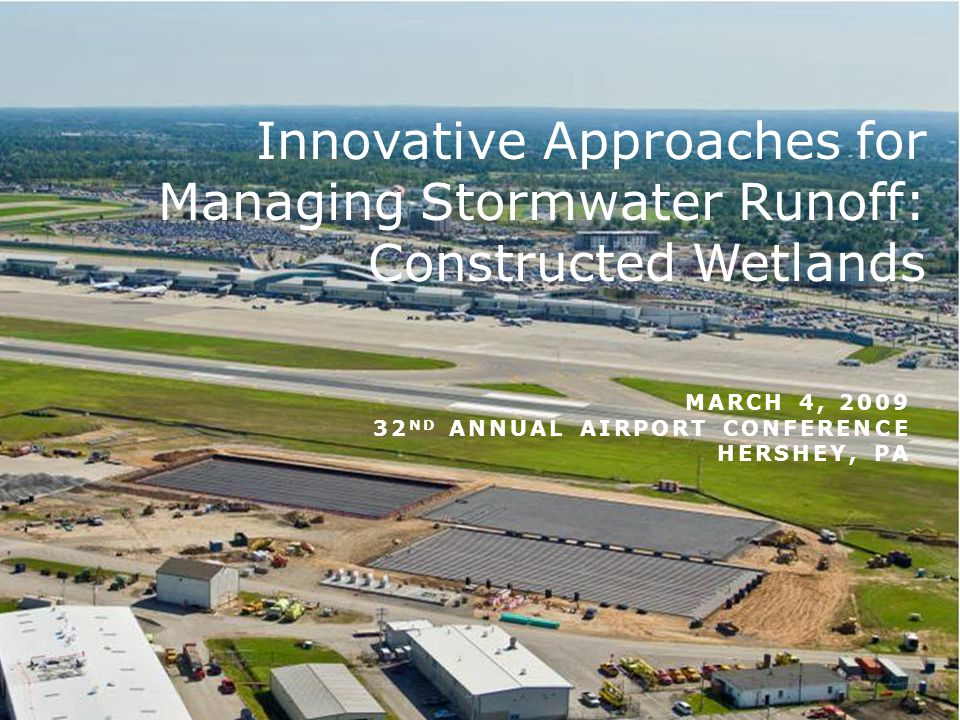 MARCH 4, 2009 32 ND ANNUAL AIRPORT CONFERENCE HERSHEY, PA Innovative Approaches for Managing Stormwater Runoff: Constructed Wetlands