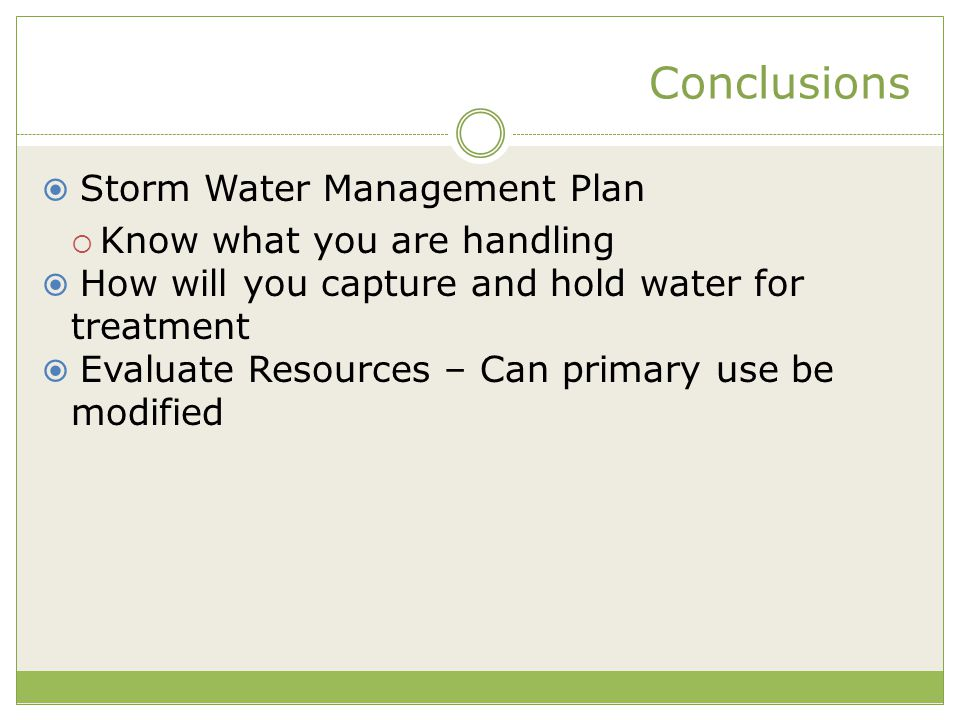 Conclusions  Storm Water Management Plan  Know what you are handling  How will you capture and hold water for treatment  Evaluate Resources – Can
