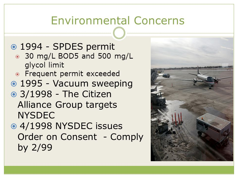 Environmental Concerns  1994 - SPDES permit  30 mg/L BOD5 and 500 mg/L glycol limit  Frequent permit exceeded  1995 - Vacuum sweeping  3/1998 - The Citizen Alliance Group targets NYSDEC  4/1998 NYSDEC issues Order on Consent - Comply by 2/99