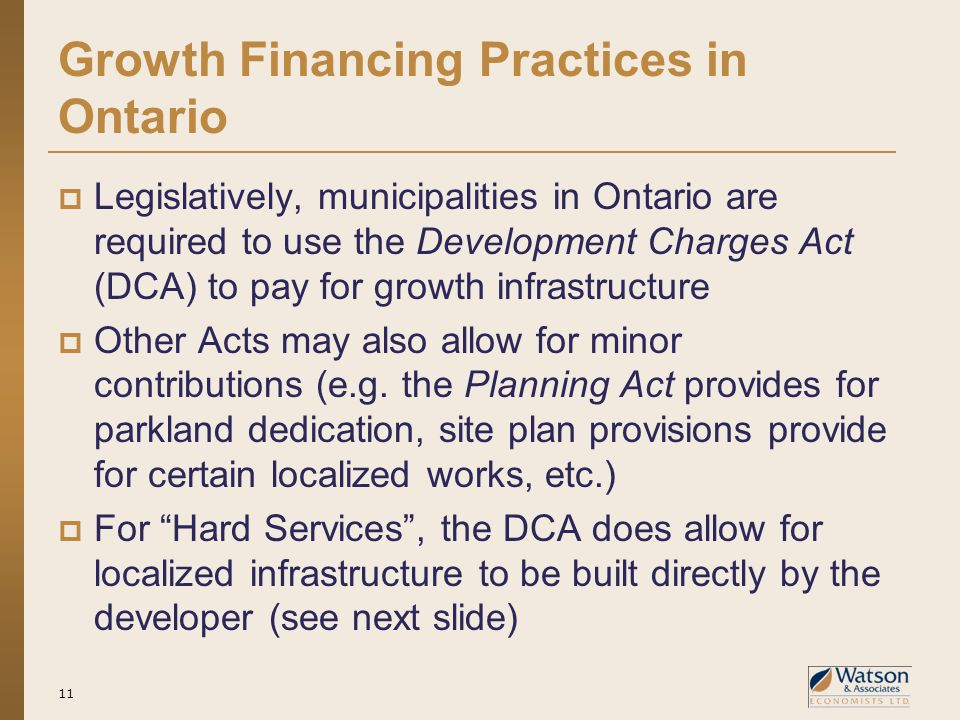 Growth Financing Practices in Ontario  Legislatively, municipalities in Ontario are required to use the Development Charges Act (DCA) to pay for grow