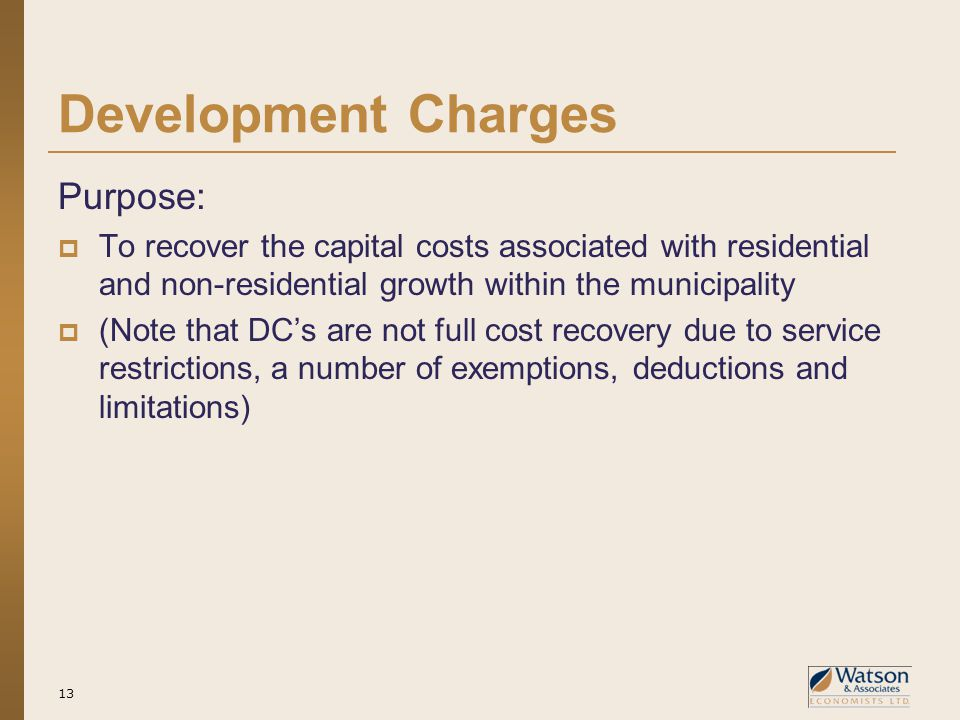 Development Charges Purpose:  To recover the capital costs associated with residential and non-residential growth within the municipality  (Note that DC's are not full cost recovery due to service restrictions, a number of exemptions, deductions and limitations) 13
