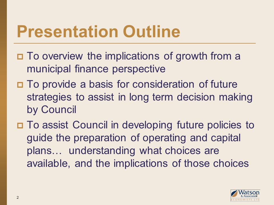 2 Presentation Outline  To overview the implications of growth from a municipal finance perspective  To provide a basis for consideration of future strategies to assist in long term decision making by Council  To assist Council in developing future policies to guide the preparation of operating and capital plans… understanding what choices are available, and the implications of those choices 2