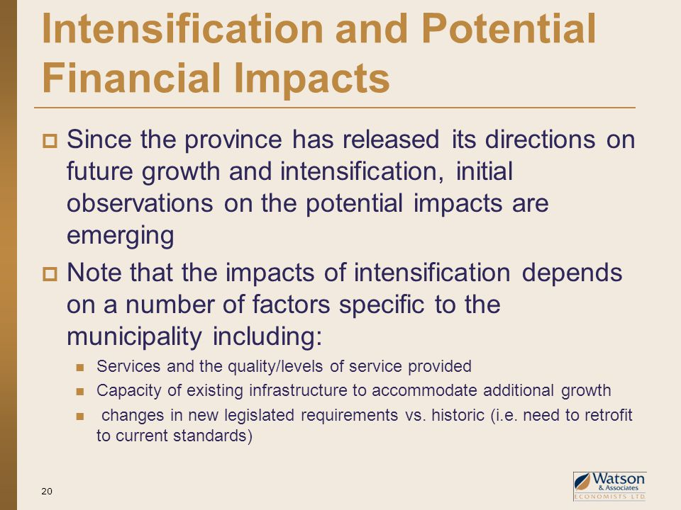 Intensification and Potential Financial Impacts  Since the province has released its directions on future growth and intensification, initial observations on the potential impacts are emerging  Note that the impacts of intensification depends on a number of factors specific to the municipality including: Services and the quality/levels of service provided Capacity of existing infrastructure to accommodate additional growth changes in new legislated requirements vs.