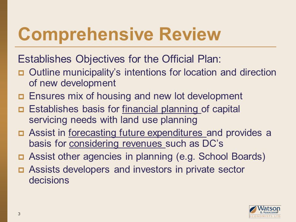 3 Comprehensive Review Establishes Objectives for the Official Plan:  Outline municipality's intentions for location and direction of new development  Ensures mix of housing and new lot development  Establishes basis for financial planning of capital servicing needs with land use planning  Assist in forecasting future expenditures and provides a basis for considering revenues such as DC's  Assist other agencies in planning (e.g.