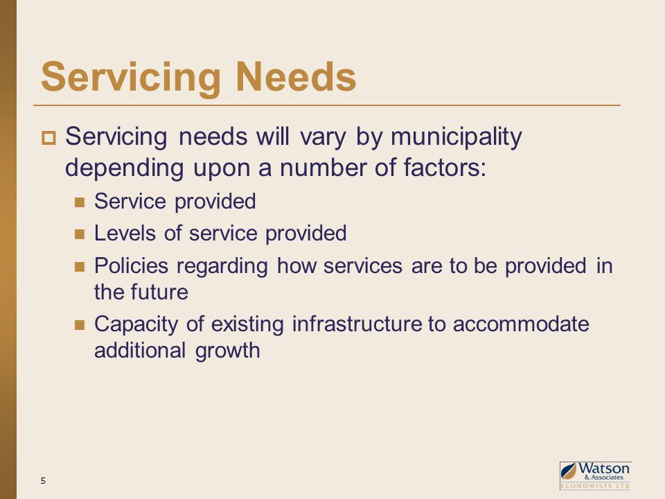 Servicing Needs  Servicing needs will vary by municipality depending upon a number of factors: Service provided Levels of service provided Policies regarding how services are to be provided in the future Capacity of existing infrastructure to accommodate additional growth 5