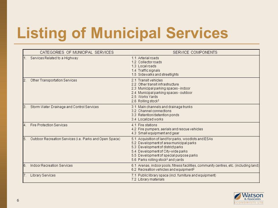 Listing of Municipal Services 6 CATEGORIES OF MUNICIPAL SERVICESSERVICE COMPONENTS 1.Services Related to a Highway1.1Arterial roads 1.2Collector roads 1.3Local roads 1.4Traffic signals 1.5Sidewalks and streetlights 2.Other Transportation Services2.1Transit vehicles 2.2Other transit infrastructure 2.3Municipal parking spaces - indoor 2.4Municipal parking spaces - outdoor 2.5Works Yards 2.6Rolling stock 2 3.Storm Water Drainage and Control Services3.1Main channels and drainage trunks 3.2Channel connections 3.3Retention/detention ponds 3.4Localized works 4.Fire Protection Services4.1Fire stations 4.2Fire pumpers, aerials and rescue vehicles 4.3Small equipment and gear 5.Outdoor Recreation Services (i.e.