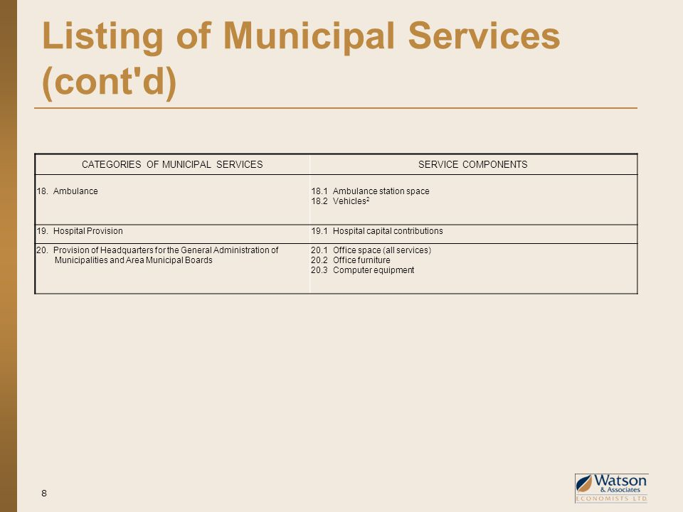 Listing of Municipal Services (cont d) 8 CATEGORIES OF MUNICIPAL SERVICESSERVICE COMPONENTS 18.Ambulance18.1 Ambulance station space 18.2 Vehicles 2 19.Hospital Provision19.1 Hospital capital contributions 20.Provision of Headquarters for the General Administration of Municipalities and Area Municipal Boards 20.1 Office space (all services) 20.2 Office furniture 20.3 Computer equipment